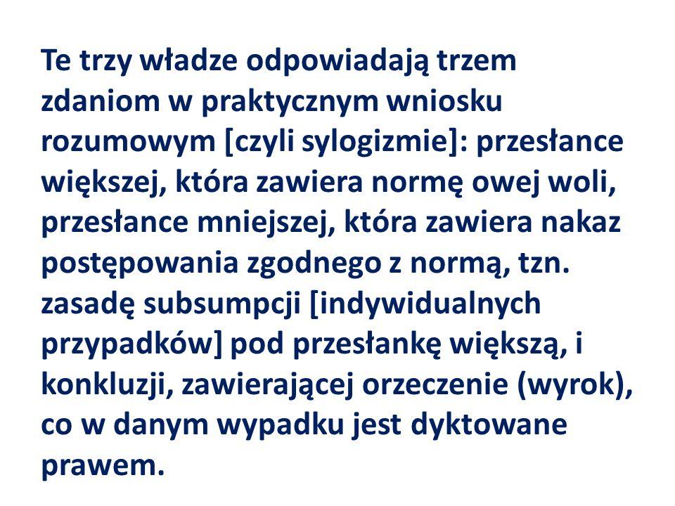 Te trzy władze odpowiadają trzem zdaniom w praktycznym wniosku rozumowym [czyli sylogizmie]: przesłance większej, która zawiera normę owej woli, przesłance mniejszej, która zawiera nakaz postępowania zgodnego z normą, tzn.